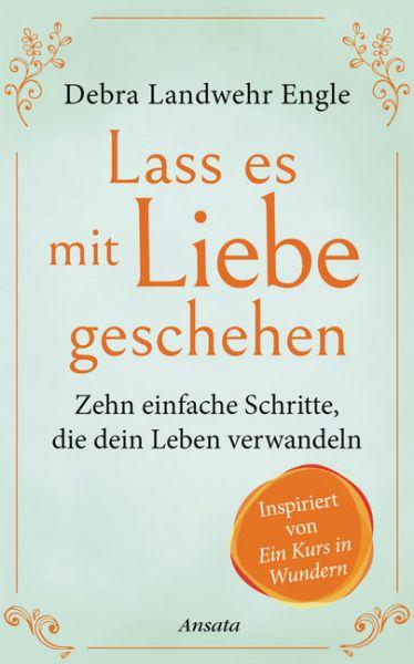 """Image of Lass es mit Liebe geschehen: Zehn einfache Schritte, die dein Leben verwandeln. Inspiriert von Ein """""""