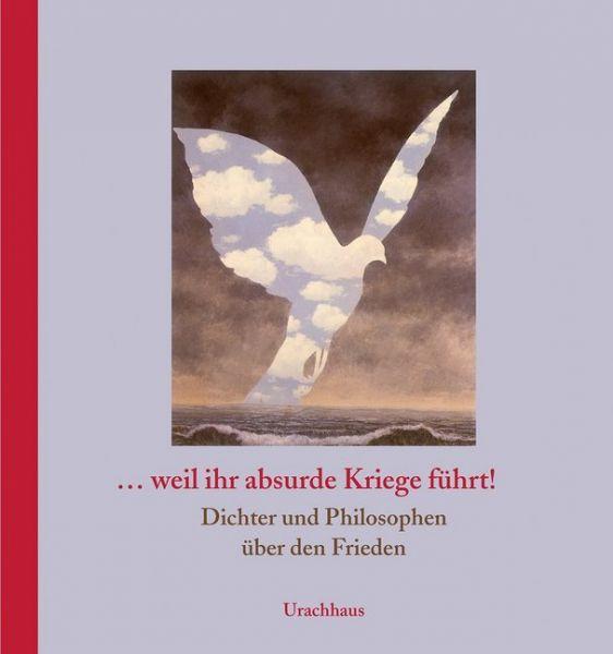 Image of ... weil ihr absurde Kriege führt!: Dichter und Philosophen über den Frieden