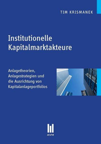 Image of Institutionelle Kapitalmarktakteure: Anlagetheorien, Anlagestrategien und die Ausrichtung von Kapita