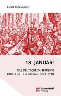 Image of 18. Januar!: Das Deutsche Kaiserreich und seine Geburtstage 1871-1918