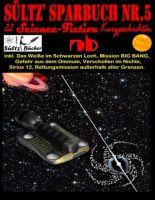 Sültz' Sparbuch Nr.5 - 22 Science Fiction Kurzgeschichten: Inkl. Das Weiße im Schwarzen Loch, Missio